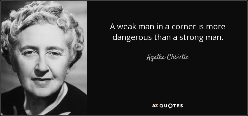 quote-a-weak-man-in-a-corner-is-more-dangerous-than-a-strong-man-agatha-christie-46-78-95.jpg
