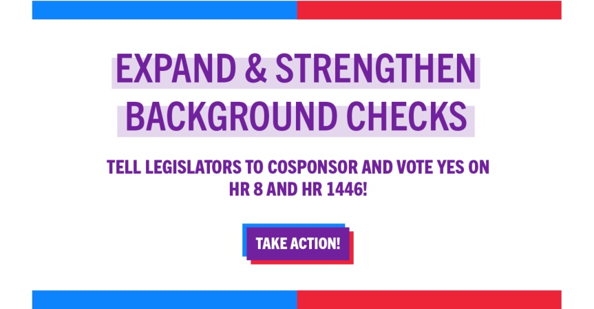 "Tues 3/9/21: H.R. 8 and H.R. 1446 –  Gun background check bills – vote possible tomorrow. ""YES"" on both – Call your legislators!"